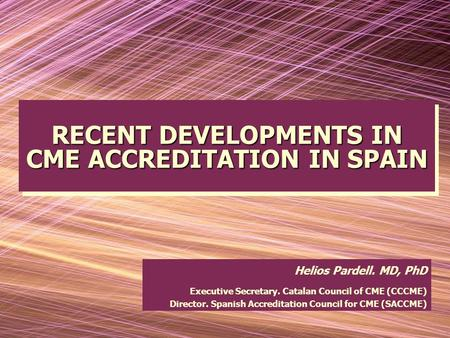 RECENT DEVELOPMENTS IN CME ACCREDITATION IN SPAIN RECENT DEVELOPMENTS IN CME ACCREDITATION IN SPAIN Helios Pardell. MD, PhD Executive Secretary. Catalan.