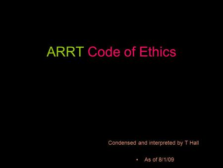 ARRT Code of Ethics As of 8/1/09 Condensed and interpreted by T Hall.