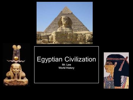 Egyptian Civilization Mr. Lee World History. Objectives 2.2 / 4.1 Rise and Fall of Ancient Egypt Summarize the effects of geography on the development.
