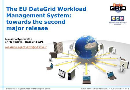 DataGrid is a project funded by the European Union CHEP 2003 – 24-28 March 2003 – M. Sgaravatto – n° 1 The EU DataGrid Workload Management System: towards.