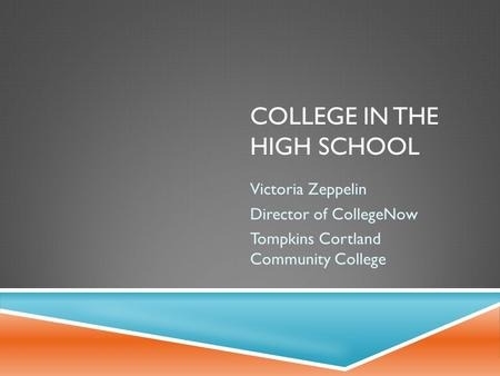 COLLEGE IN THE HIGH SCHOOL Victoria Zeppelin Director of CollegeNow Tompkins Cortland Community College.