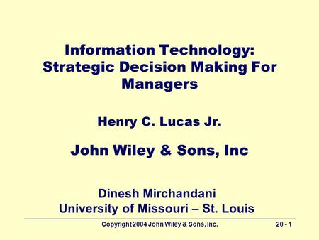 Copyright 2004 John Wiley & Sons, Inc.20 - 1 Information Technology: Strategic Decision Making For Managers Henry C. Lucas Jr. John Wiley & Sons, Inc Dinesh.