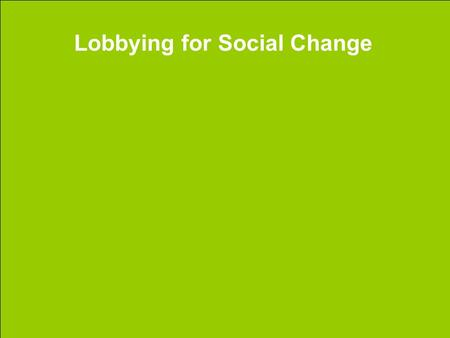 Lobbying for Social Change. Who can Lobby? There is a common notion that the government is only open to a select group of individuals, however, this notion.