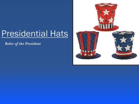 Presidential Hats Roles of the President. Chief of State Symbol of a Nation When someone thinks of the American Government, the president is first to.