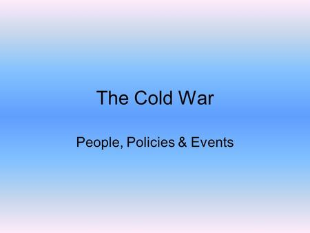 The Cold War People, Policies & Events. People of the Cold War Era.
