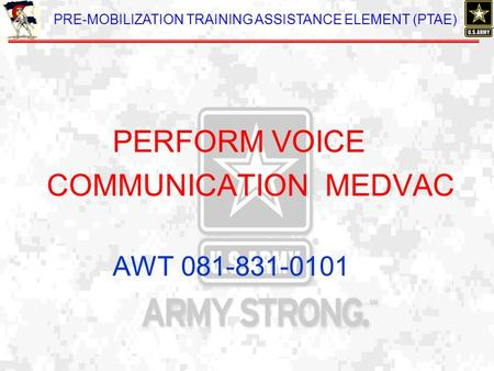 PRE-MOBILIZATION TRAINING ASSISTANCE ELEMENT (PTAE) PERFORM VOICE COMMUNICATION MEDVAC AWT 081-831-0101.