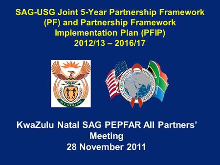 SAG-USG Joint 5-Year Partnership Framework (PF) and Partnership Framework Implementation Plan (PFIP) 2012/13 – 2016/17 KwaZulu Natal SAG PEPFAR All Partners'