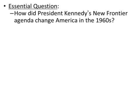 Essential Question: – How did President Kennedy's New Frontier agenda change America in the 1960s?