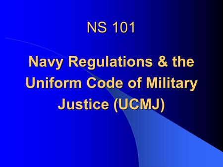 NS 101 Navy Regulations & the Uniform Code of Military Justice (UCMJ)