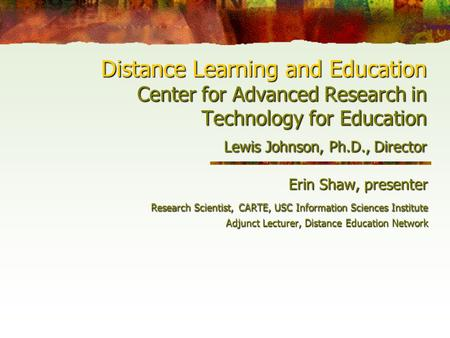 Distance Learning and Education Center for Advanced Research in Technology for Education Lewis Johnson, Ph.D., Director Erin Shaw, presenter Research Scientist,