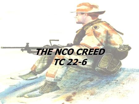 THE NCO CREED TC 22-6 NO ONE IS MORE PROFESSIONAL THAN I What do these words mean to you? These words are more than a collection of words, it is a PROMISE.