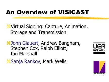 An Overview of ViSiCAST zVirtual Signing: Capture, Animation, Storage and Transmission zJohn Glauert, Andrew Bangham, Stephen Cox, Ralph Elliott, Ian Marshall.