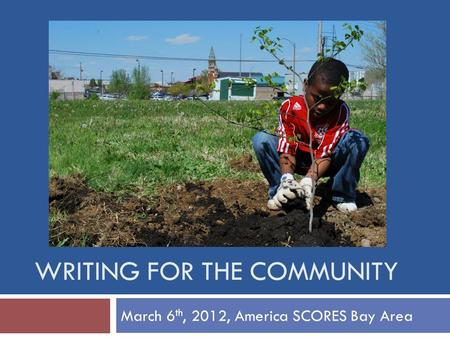 WRITING FOR THE COMMUNITY March 6 th, 2012, America SCORES Bay Area.