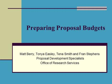 Preparing Proposal Budgets Matt Berry, Tonya Easley, Tena Smith and Fran Stephens Proposal Development Specialists Office of Research Services.