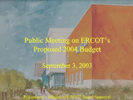 Public Meeting on ERCOT's Proposed 2004 Budget September 3, 2003 Preliminary - Subject to ERCOT Board Approval.