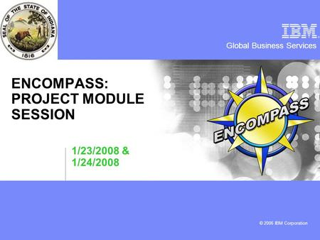 Global Business Services © 2006 IBM Corporation ENCOMPASS: PROJECT MODULE SESSION 1/23/2008 & 1/24/2008.