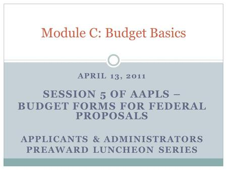APRIL 13, 2011 SESSION 5 OF AAPLS – BUDGET FORMS FOR FEDERAL PROPOSALS APPLICANTS & ADMINISTRATORS PREAWARD LUNCHEON SERIES Module C: Budget Basics.
