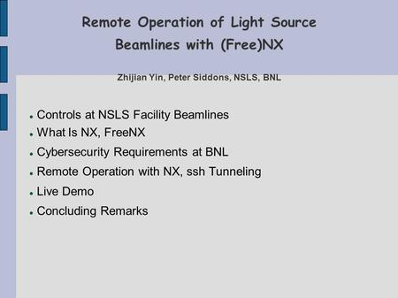 Remote Operation of Light Source Beamlines with (Free)NX Zhijian Yin, Peter Siddons, NSLS, BNL Controls at NSLS Facility Beamlines What Is NX, FreeNX Cybersecurity.