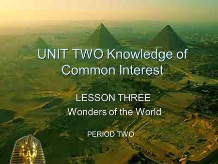UNIT TWO Knowledge of Common Interest LESSON THREE Wonders of the World Wonders of the World PERIOD TWO.