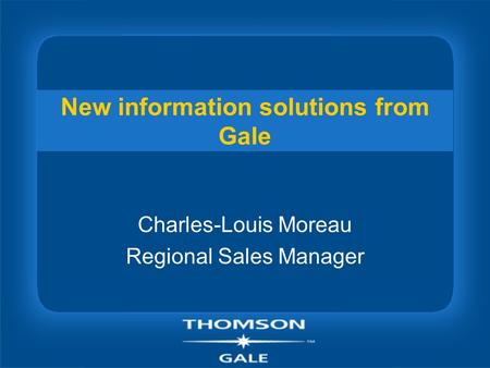 New information solutions from Gale Charles-Louis Moreau Regional Sales Manager.