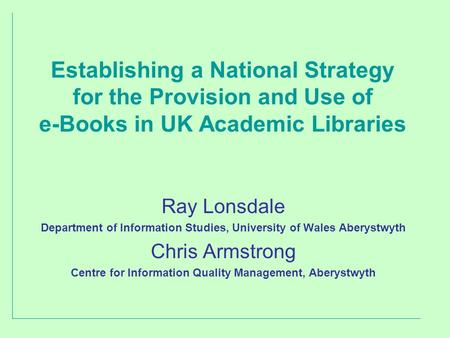 Establishing a National Strategy for the Provision and Use of e-Books in UK Academic Libraries Ray Lonsdale Department of Information Studies, University.