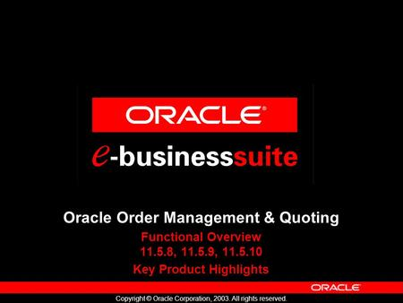 Copyright © Oracle Corporation, 2003. All rights reserved. Oracle Order Management & Quoting Functional Overview 11.5.8, 11.5.9, 11.5.10 Key Product Highlights.