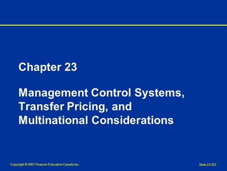 Copyright © 2003 Pearson Education Canada Inc. Slide 23-223 Chapter 23 Management Control Systems, Transfer Pricing, and Multinational Considerations.