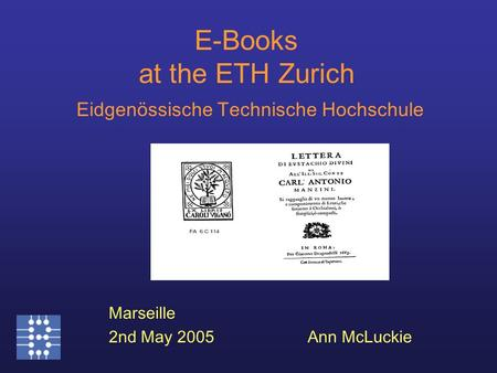 E-Books at the ETH Zurich Eidgenössische Technische Hochschule Marseille 2nd May 2005Ann McLuckie.
