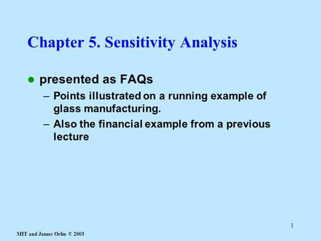 MIT and James Orlin © 2003 1 Chapter 5. Sensitivity Analysis presented as FAQs –Points illustrated on a running example of glass manufacturing. –Also the.