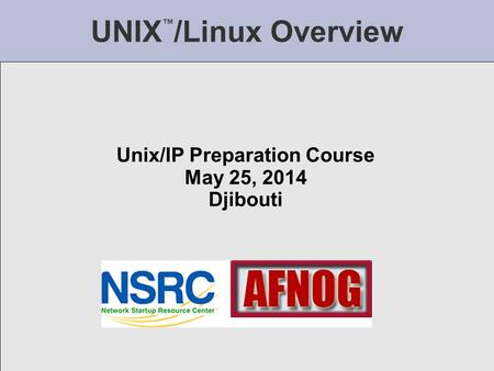 UNIX ™ /Linux Overview Unix/IP Preparation Course May 25, 2014 Djibouti.