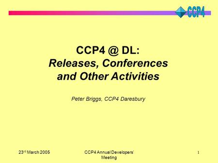 23 rd March 2005CCP4 Annual Developers' Meeting 1 DL: Releases, Conferences and Other Activities Peter Briggs, CCP4 Daresbury.