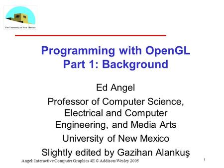 1 Angel: Interactive Computer Graphics 4E © Addison-Wesley 2005 Programming with OpenGL Part 1: Background Ed Angel Professor of Computer Science, Electrical.