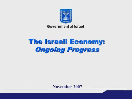 The Israeli Economy: Ongoing Progress November 2007 Government of Israel.