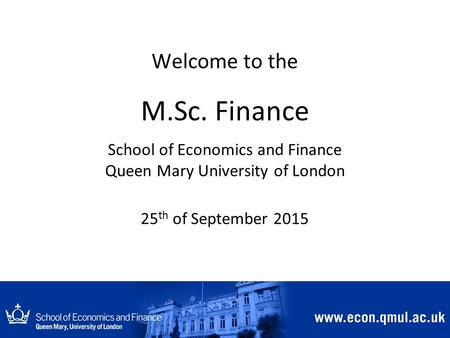 Welcome to the M.Sc. Finance School of Economics and Finance Queen Mary University of London 25 th of September 2015.