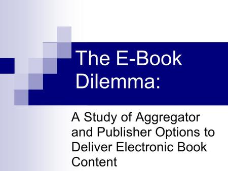 The E-Book Dilemma: A Study of Aggregator and Publisher Options to Deliver Electronic Book Content.