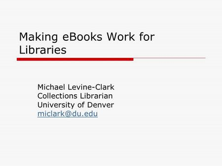 Making eBooks Work for Libraries Michael Levine-Clark Collections Librarian University of Denver