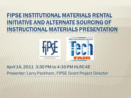 April 14, 2011 3:30 PM to 4:30 PM HLRC 4E Presenter: Larry Packham, FIPSE Grant Project Director.