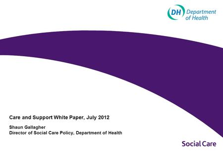 Care and Support White Paper, July 2012 Shaun Gallagher Director of Social Care Policy, Department of Health.