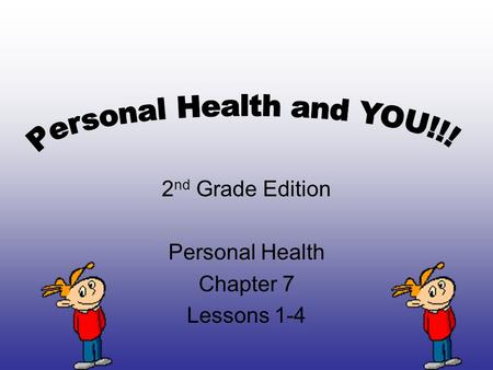 2 nd Grade Edition Personal Health Chapter 7 Lessons 1-4.
