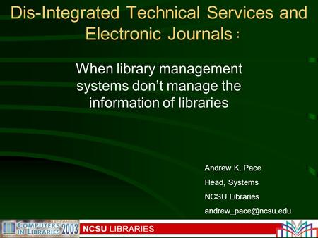 Insert conf logo here Dis-Integrated Technical Services and Electronic Journals Andrew K. Pace Head, Systems NCSU Libraries : When.