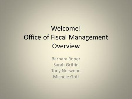 Welcome! Office of Fiscal Management Overview Barbara Roper Sarah Griffin Tony Norwood Michele Goff.