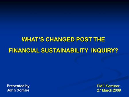 WHAT'S CHANGED POST THE FINANCIAL SUSTAINABILITY INQUIRY? FMG Seminar 27 March 2009 Presented by John Comrie.