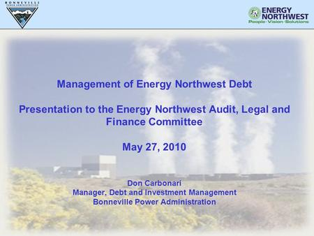 1 Management of Energy Northwest Debt Presentation to the Energy Northwest Audit, Legal and Finance Committee May 27, 2010 Don Carbonari Manager, Debt.