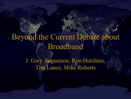 Beyond the Current Debate about Broadband J. Gary Augustson, Ron Hutchins, Tim Lance, Mike Roberts.