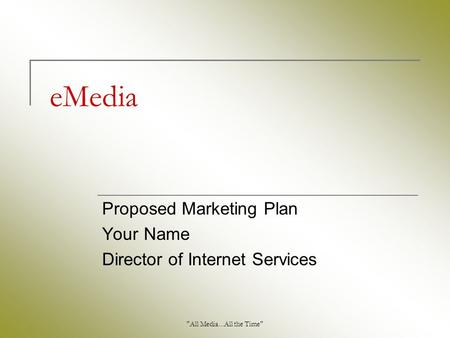 All Media...All the Time eMedia Proposed Marketing Plan Your Name Director of Internet Services.