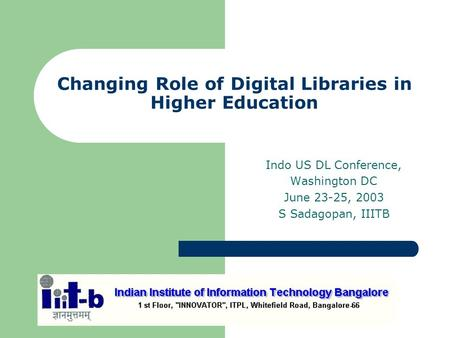 Changing Role of Digital Libraries in Higher Education Indo US DL Conference, Washington DC June 23-25, 2003 S Sadagopan, IIITB.