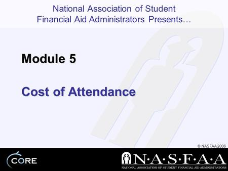 National Association of Student Financial Aid Administrators Presents… © NASFAA 2006 Cost of Attendance Module 5.