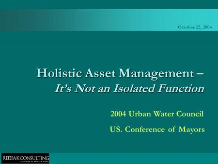 October 22, 2004 Holistic Asset Management – It's Not an Isolated Function 2004 Urban Water Council US. Conference of Mayors.