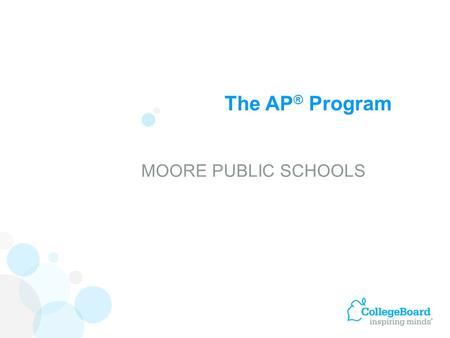 The AP ® Program MOORE PUBLIC SCHOOLS. Advanced Placement Program ® (AP ® ) courses are college-level courses offered in high school. AP courses reflect.