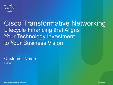 Cisco Confidential 1 © 2011 Cisco and/or its affiliates. All rights reserved. Customer Name Date Cisco Transformative Networking Lifecycle Financing that.